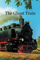The Ghost Train ebook by Thomas Forbes
