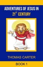 Adventures of Jesus in 21st Century (Jesus Story Book 1) ebook by Thomas Carter