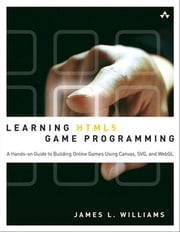 Learning HTML5 Game Programming - A Hands-on Guide to Building Online Games Using Canvas, SVG, and WebGL ebook by James L. Williams
