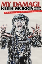 My Damage - The Story of a Punk Rock Survivor ebook by Keith Morris,Jim Ruland