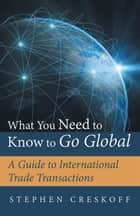 What You Need to Know to Go Global - A Guide to International Trade Transactions ebook by Stephen Creskoff