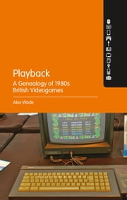 Playback – A Genealogy of 1980s British Videogames ebook by PhD Alex Wade