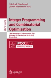 Integer Programming and Combinatorial Optimization - 19th International Conference, IPCO 2017, Waterloo, ON, Canada, June 26-28, 2017, Proceedings ebook by