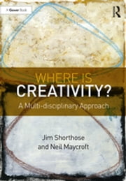 Where is Creativity? - A Multi-disciplinary Approach ebook by Jim Shorthose,Neil Maycroft