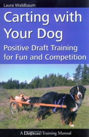 CARTING WITH YOUR DOG - POSITIVE DRAFT TRAINING FOR FUN AND COMPETITION ebook by Laura Waldbaum