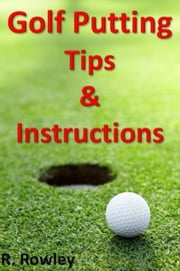 Golf Putting Tips and Instruction ebook by Richard Rowley