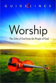 Guidelines for Leading Your Congregation 2013-2016 - Worship - The Gifts of God from the People of God ebook by General Board Of Discipleship