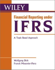 Financial Reporting under IFRS - A Topic Based Approach ebook by Wolfgang Dick,Franck Missonier-Piera