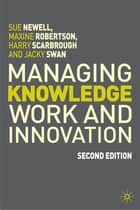 Managing Knowledge Work and Innovation ebook by Prof Sue Newell,Dr Maxine Robertson,Harry Scarbrough,Jacky Swan