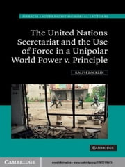 The United Nations Secretariat and the Use of Force in a Unipolar World - Power v. Principle ebook by Ralph Zacklin