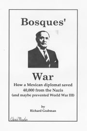 Bosques' War - How a Mexican Diplomat Saved 40,000 From the Nazis (And Maybe Prevented World War III) ebook by Richard Grabman