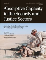 Absorptive Capacity in the Security and Justice Sectors - Assessing Obstacles to Success in the Donor-Recipient Relationship ebook by Robert D. Lamb,Kathryn Mixon,Andrew Halterman