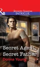 Secret Agent, Secret Father (Mills & Boon Intrigue) ebook by Donna Young