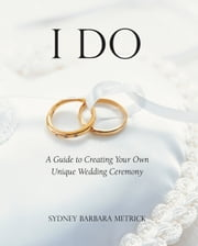 I Do: A Guide to Creating Your Own Unique Wedding Ceremony ebook by Sydney Barbara Metrick