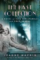 The Last Collection - A Novel of Elsa Schiaparelli and Coco Chanel ebook by Jeanne Mackin