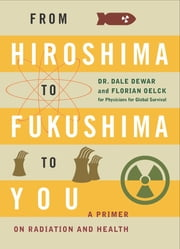 From Hiroshima to Fukushima to You ebook by Dr. Dale Dewar,Florian Oelck