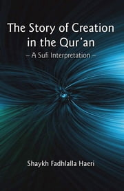 The Story of Creation in the Qur'an - A Sufi Interpretation ebook by Shaykh Fadhlalla Haeri