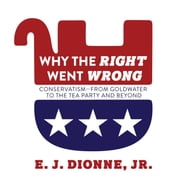 Why the Right Went Wrong - Conservatism From Goldwater to the Tea Party and Beyond audiobook by E. J. Dionne Jr.