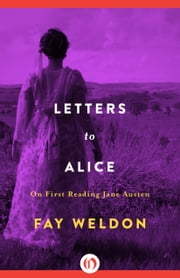 Letters to Alice - On First Reading Jane Austen ebook by Fay Weldon