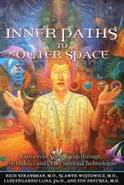 Inner Paths to Outer Space - Journeys to Alien Worlds through Psychedelics and Other Spiritual Technologies ebook by Rick Strassman, M.D.,Slawek Wojtowicz, M.D.,Luis Eduardo Luna, Ph.D.,Ede Frecska, M.D.