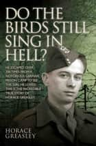 Do the Birds Still Sing in Hell? - He escaped over 200 times from a notorious German prison camp to see the girl he loved. This is the incredible true story of Horace Greasley ebook by Horace Greasley, Ken Scott