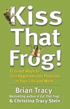 Kiss That Frog! - 12 Great Ways to Turn Negatives into Positives in Your Life and Work ebook by Brian Tracy