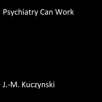 Psychiatry Can Work audiobook by J.-M. Kuczynski