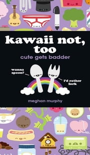 Kawaii Not, Too - Cute Gets Badder ebook by Meghan Murphy