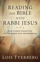 Reading the Bible with Rabbi Jesus - How a Jewish Perspective Can Transform Your Understanding ebook by Lois Tverberg