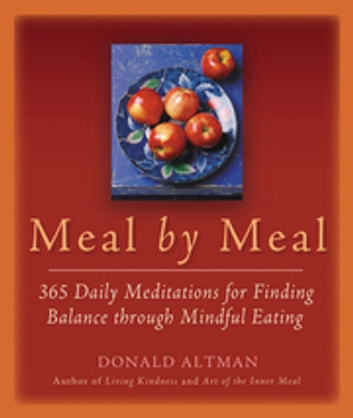 Meal by Meal - 365 Daily Meditations for Finding Balance Through Mindful Eating ebook by Donald Altman