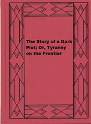 The Story of a Dark Plot; Or, Tyranny on the Frontier ebook by A.L.O.C.