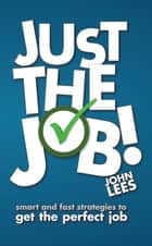 Just the Job! - Smart and fast strategies to get the perfect job ebook by John Lees