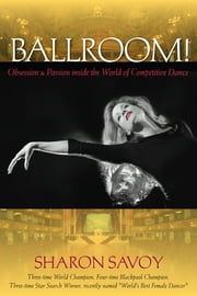 Ballroom!: Obsession and Passion inside the World of Competitive Dance - Obsession and Passion inside the World of Competitive Dance ebook by Sharon Savoy