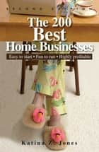 The 200 Best Home Businesses - Easy To Start, Fun To Run, Highly Profitable ebook by Katina Z Jones