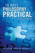 10 Ways Philosophy is Practical . . . and Counting ebook by William Cole-Kiernan, Phd