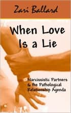 When Love Is a Lie - Narcissistic Partners & the (Pathological) Relationship Agenda ebook by Zari Ballard