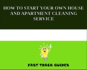 HOW TO START YOUR OWN HOUSE AND APARTMENT CLEANING SERVICE ebook by Alexey