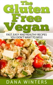 The Gluten Free Vegan: Over 30 Fast And Easy, Vegan Free, Gluten Free Breakfasts, Lunches And Dinners! ebook by Dana Winters