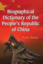 Biographical Dictionary of the People's Republic of China ebook by Yuwu Song