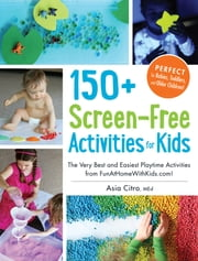 150+ Screen-Free Activities for Kids - The Very Best and Easiest Playtime Activities from FunAtHomeWithKids.com! ebook by Asia Citro