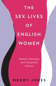 The Sex Lives of English Women: Intimate Interviews and Unexpected Answers ebook by Wendy Jones