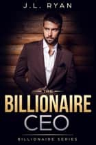 The Billionaire CEO - Billionaire Series ebook by J.L. Ryan