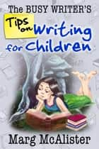 The Busy Writer's Tips on Writing for Children ebook by Marg McAlister