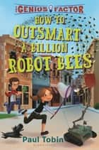 How to Outsmart a Billion Robot Bees ebook by Paul Tobin, Thierry Lafontaine