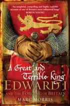 A Great and Terrible King - Edward I and the Forging of Britain eBook by Marc Morris