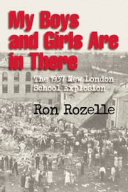 My Boys and Girls Are in There - The 1937 New London School Explosion ebook by Ron Rozelle