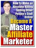Become a Master Affiliate Marketer - How to Make an Absolute Killing Selling Other People´s Stuff Online ebook by Sven Hyltén-Cavallius