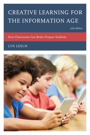 Creative Learning for the Information Age - How Classrooms Can Better Prepare Students ebook by Lyn Lesch
