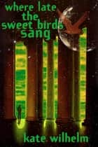 Where Late The Sweet Birds Sang - A Novel ebook by Kate Wilhelm