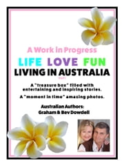 A Work in Progress Life Love Fun Living in Australia: Part 1 ebook by Bev Dowdell,Graham Dowdell